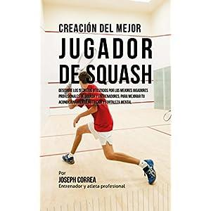 Creación del Mejor Jugador de Squash: Descubre los secretos utilizados por los mejores jugadores profesionales de squash y entrenadores, para mejorar