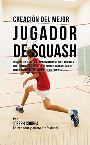 Creación del Mejor Jugador de Squash: Descubre los secretos utilizados por los mejores jugadores profesionales de squash y entrenadores, para mejorar tu acondicionamiento, nutricion por Joseph Correa (Entrenador y Atleta Profesional)