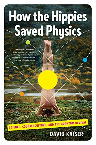 How the Hippies Saved Physics: Science, Counterculture, and the Quantum Revival por David (Massachusetts Institute of Technology) Kaiser