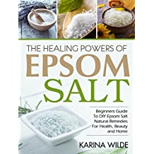 The Healing Powers Of Epsom Salt: Beginners Guide To DIY Epsom Salt Natural Remedies For Health, Beauty and Home (English Edition)