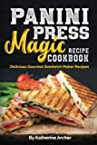 Panini Press Magic Recipe Cookbook: Delicious Gourmet Sandwich Maker Recipes (Gourmet Panini Press Recipes)