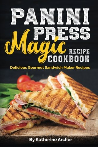 Panini Press Magic Recipe Cookbook: Delicious Gourmet Sandwich Maker Recipes (Gourmet Panini Press Recipes, Band 1)