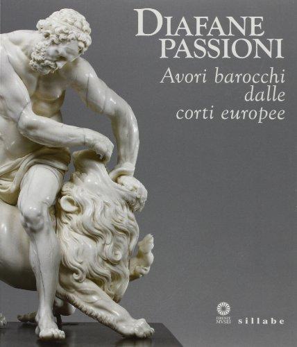 Diafane passioni. Avori barocchi dalle corti europee. Catalogo della mostra (Firenze, 16 luglio-3 novembre 2013). Ediz. illustrata