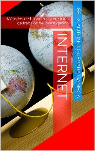 Internet: Métodos de búsqueda y creación de trabajos de investigación por Felix Antonio Guevara Gamboa