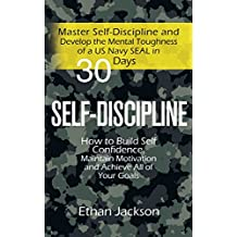 Self-Discipline: Master Self-Discipline and Develop the Mental Toughness of a US Navy SEAL in 30 Days; How to Build Self Confidence, Maintain Motivation and Achieve All of Your Goals (English Edition)