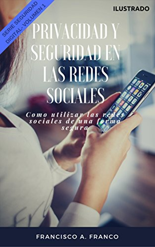 Seguridad y Privacidad en las Redes Sociales Ilustrado (Serie Seguridad Digital): Como utilizar las redes sociales de una forma segura (Fundamentos de Seguridad Digital nº 1) por Francisco Alejandro Franco Rivera