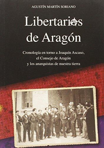 LIBERTARIOS DE ARAGÓN: Cronología en torno a Joaquín Ascaso, el Consejo de Aragón y los anarquistas de nuestra tierra (Colección Aragón) por Agustín Martín Soriano