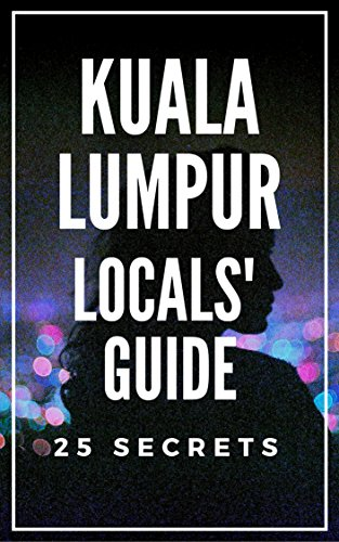 Kuala Lumpur 25 Secrets Bucket List  - The Locals Travel Guide  For Your Trip to KL 2018: Skip the tourist traps and explore like a local : Where to Go, Eat & Party in Kuala Lumpur (English Edition)