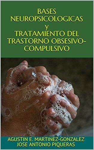 BASES NEUROPSICOLOGICAS y TRATAMIENTO DEL TRASTORNO OBSESIVO-COMPULSIVO por Agustin E. mARTINEZ-GONZALEZ jOSE ANTONIO Piqueras