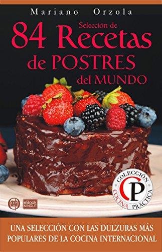 SELECCIÓN DE 84 RECETAS DE POSTRES DEL MUNDO: Una selección con las dulzuras más populares de la Cocina Internacional (Colección Cocina Práctica)