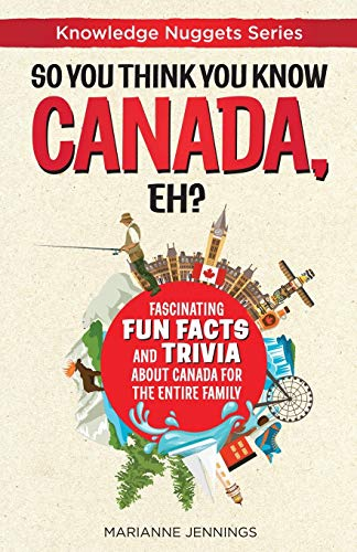 So You Think You Know CANADA, Eh?: Fascinating Fun Facts and Trivia about Canada for the Entire Family (Knowledge Nuggets Series, Band 1)