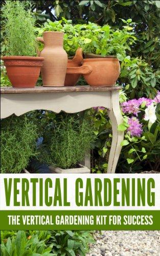Vertical Gardening: The Vertical Gardening Kit For Success