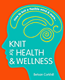 Knit for Health & Wellness: How to knit a flexible mind and more... (English Edition)