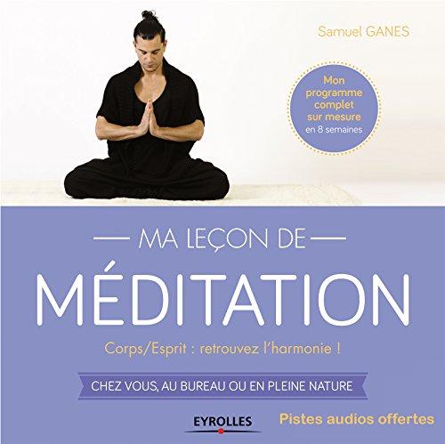 Ma leçon de méditation: Corps/Esprit : retrouvez l'harmonie ! - Chez vous, au bureau ou en pleine nature par Samuel Ganes