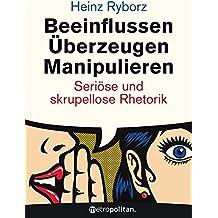 Beeinflussen - Überzeugen - Manipulieren: Seriöse und skrupellose Rhetorik