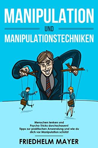 Manipulation und Manipulationstechniken: Menschen lenken und Psycho-Tricks durchschauen! Tipps zur praktischen Anwendung und wie du dich vor Manipulation schützt