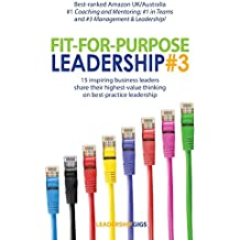 Fit For Purpose Leadership 3: 15 successful leaders share their highest-value thinking and advice on business leadership