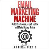 Email Marketing Machine: Build Relationships, Get Traffic, and Make Money Online