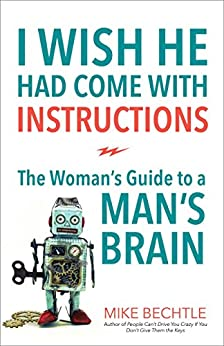 I Wish He Had Come with Instructions: The Woman's Guide to a Man's Brain di [Bechtle, Mike]
