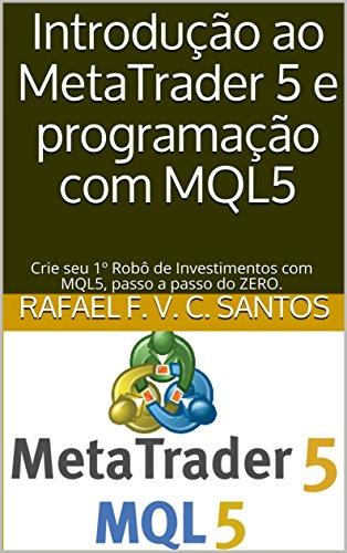 Introdução ao MetaTrader 5 e programação com MQL5: Crie seu 1º Robô de Investimentos com MQL5, passo a passo do ZERO. (Portuguese Edition) por Rafael F. V. C. Santos