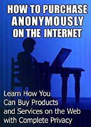 How to Purchase Anonymously on the Internet: Learn How You Can Buy Products and Services on the Web with Complete Privacy (English Edition)