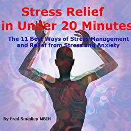 Stress Relief in Under 20 Minutes: The 11 Best Ways of Stress Management and Relief from Stress and Anxiety by [MBIH, Fred Smedley]