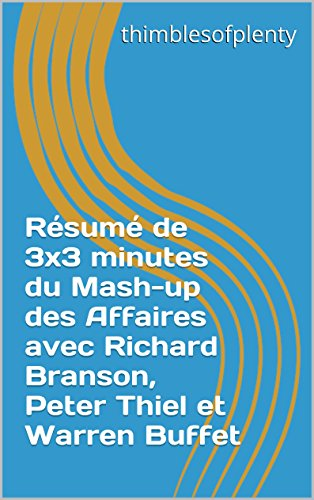 Résumé de 3x3 minutes du Mash-up des Affaires avec Richard Branson, Peter Thiel et Warren Buffet (thimblesofplenty 3 Minute Business Book Summary t. 1)