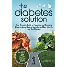 The Diabetes Solution: Your Complete Guide to Preventing and Reversing Diabetes Using Natural Remedies and Easy Lifestyle and Diet Changes by Kasia Roberts RN (2014-12-07)