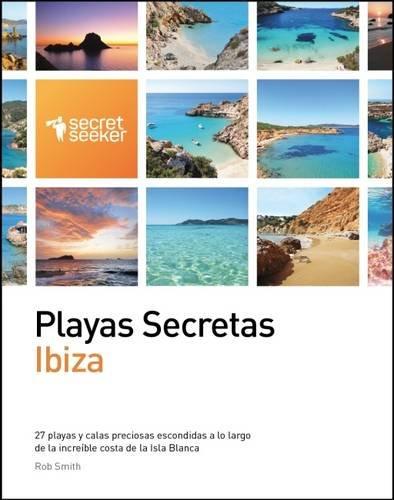 Playas Secretas: Ibiza: 27 Playas y Calas Preciosas Escondidas a Lo Largo de la Increible Costa de la Isla Blanca