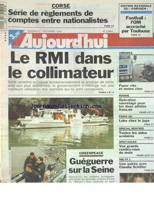 AUJOURD'HUI [No 15861] du 01/09/1995 - LE RMI DANS LE COLLIMATEUR - GREENPEACE - GUEGUERRE SUR LA SEINE - CORSE - SERIE DE REGLEMENTS DE COMPTES ENTRE NATIONALISTES - UNE SOIREE AVEC CLAUDIA SCHIFFER - SPECIAL RENTREE - BOSNIE - OPERATION SAUVETAGE POUR LES 2 PILOTES FRANCAIS - LES SPORTS - FOOT - LOKO CHEZ LE JUGE