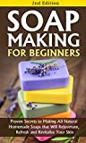 Soap Making for Beginners 2nd Edition: Proven Secrets to Making All Natural Homemade Soaps that Will Rejuvenate, Refresh and Revitalize Your Skin: soap ... soap, soap making books for Book 1)
