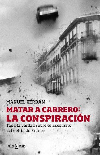 Matar a Carrero: la conspiración: Toda la verdad sobre el asesinato del delfín de Franco por Manuel Cerdán