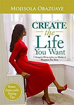 CREATE THE LIFE YOU WANT: 7 Simple Principles to Make it Happen for You by [Obazuaye, Mojisola]