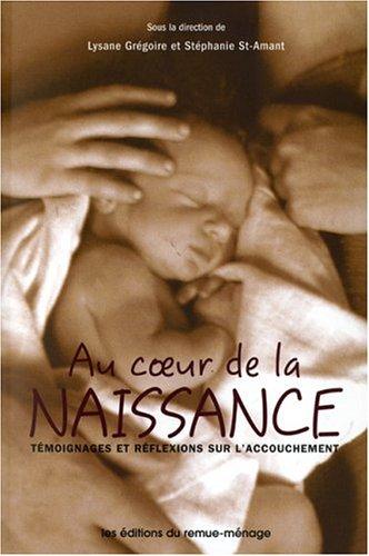 Au coeur de la naissance : Témoignages et réflexions sur l'accouchement par Lysane Grégoire