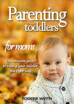 Parenting toddlers for moms: The ultimate guide to raising your toddler the right way by [Martin, Roxanne]