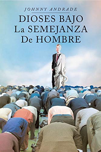 Dioses Bajo La Semejanza De Hombre eBook: Johnny Andrade: Amazon ...