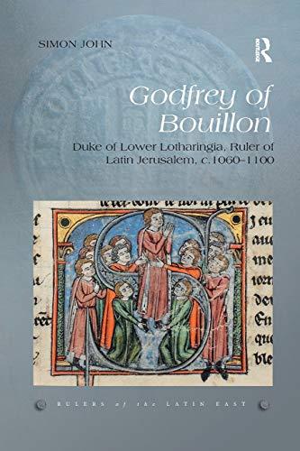 Godfrey of Bouillon: Duke of Lower Lotharingia, Ruler of Latin Jerusalem, c.1060-1100 (Rulers of the Latin East) Francis Bouillon