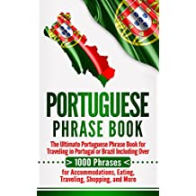 Portuguese Phrase Book: The Ultimate Portuguese Phrase Book for Traveling in Portugal or Brazil Including Over 1000 Phrases for Accommodations, Eating, Traveling, Shopping, and More