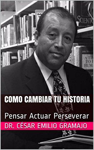 Como cambiar tu Historia: Pensar Actuar Perseverar por Dr. César Emilio Gramajo