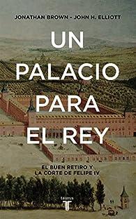 Un palacio para el Rey: El Buen Retiro y la corte de Felipe IV par John H. Elliott