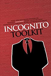 Incognito Toolkit: Tools, Apps, and Creative Methods for Remaining Anonymous, Private, and Secure While Communicating, Publishing, Buying, and Researching Online
