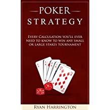 Poker Strategy: Every Calculation you'll ever need to know to win any small or large stakes tournament (English Edition)