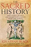 The Sacred History: How Angels, Mystics and Higher Intelligence Made Our World by Jonathan Black (2014-09-04)