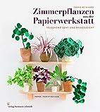 Zimmerpflanzen aus der Papierwerkstatt: Täuschend echt & pflegeleicht - Corrie Beth Hogg