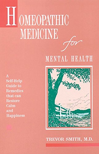 Homeopathic Medicine for Mental Health: A Self-Help Guide to Remedies That Can Restore Calm and Happiness by Trevor Smith (13-Jan-2000) Paperback