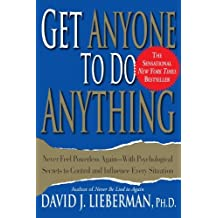 Get Anyone to Do Anything: Never Feel Powerless Again--With Psychological Secrets to Control and Influence Every Situation by David J. Lieberman (2001-05-11)