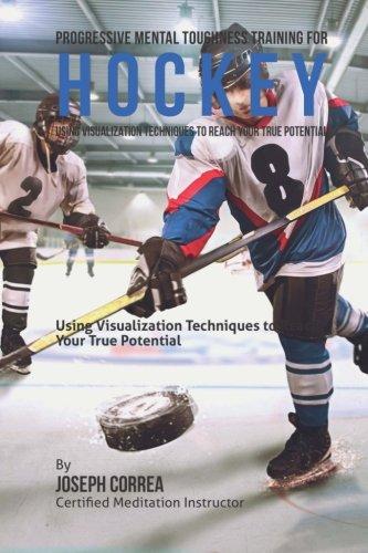 Progressive Mental Toughness Training for Hockey: Using Visualization Techniques to Reach Your True Potential por Joseph Correa (Certified Meditation Instructor)