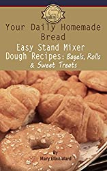 Easy Stand Mixer Dough Recipes: Bagels, Rolls, and Sweet Treats (Your Daily Homemade Bread Book 2) (English Edition)