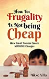 How To: Frugality Is Not Being Cheap: How Small Tweaks Create MASSIVE Changes