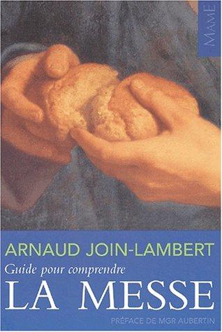 Guide pour comprendre la messe par Arnaud Join-Lambert